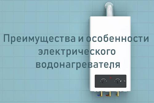 Преимущества и особенности электрического водонагревателя